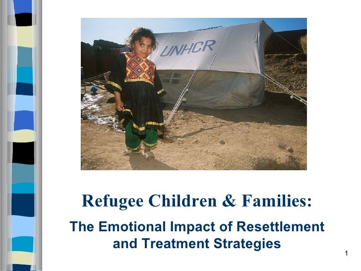 Refugee Children & Families:The Emotional Impact of Resettlement     and Treatment Strategies                             ...