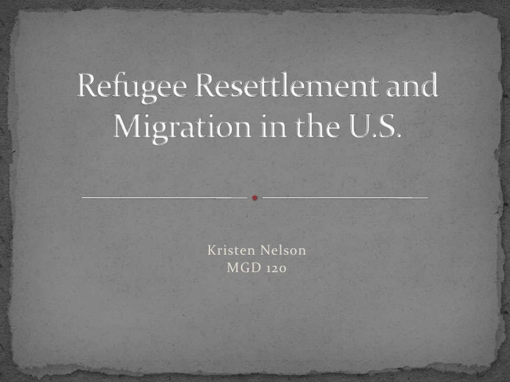 Refugee Resettlement and Migration in the U.S.<br />Kristen Nelson<br />MGD 120<br />