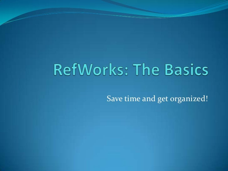 RefWorks: The Basics<br />Save time and get organized!<br />