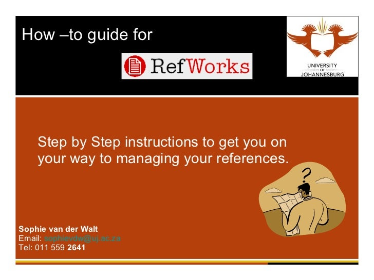 How –to guide for  Step by Step instructions to get you on your way to managing your references. Sophie van der Walt Email...
