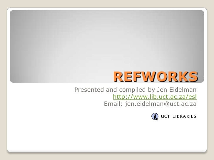 REFWORKS<br />Presented and compiled by Jen Eidelman<br />http://www.lib.uct.ac.za/esl<br />Email: jen.eidelman@uct.ac.za<...