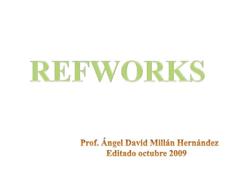 REFWORKS<br />Prof. Ángel David MillánHernández<br />Editadooctubre 2009<br />