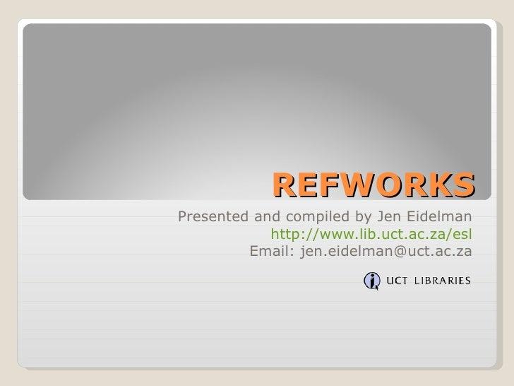 <li>REFWORKS Presented and compiled by Jen Eidelman http://www->lib->uct->ac->za/esl Email: jen->eidelman@u...
