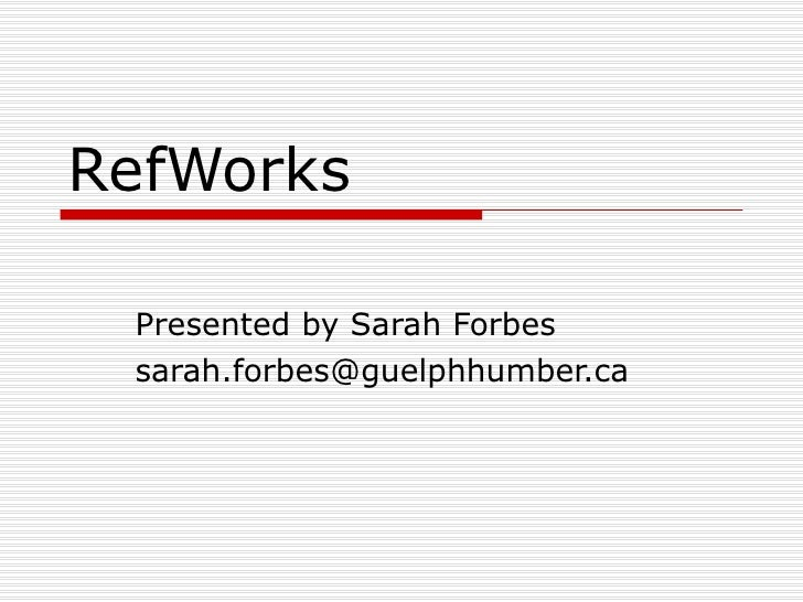RefWorks Presented by Sarah Forbes [email_address]