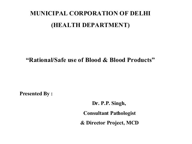 """MUNICIPAL CORPORATION OF DELHI(HEALTH DEPARTMENT)""""Rational/Safe use of Blood & Blood Products""""Presented By :Dr. P.P. Singh..."""