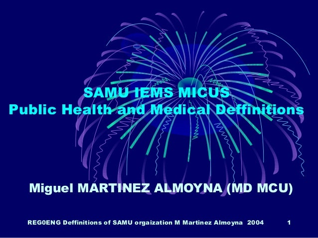 REG0ENG Deffinitions of SAMU orgaization M Martinez Almoyna 2004 1 SAMU IEMS MICUS Public Health and Medical Deffinitions ...