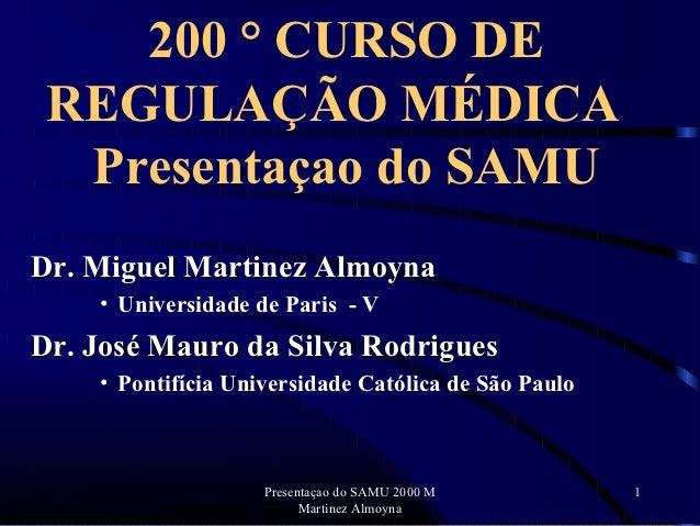 200 ° CURSO DE REGULAÇÃO MÉDICA  Presentaçao do SAMUDr. Miguel Martinez Almoyna    • Universidade de Paris - VDr. José Mau...
