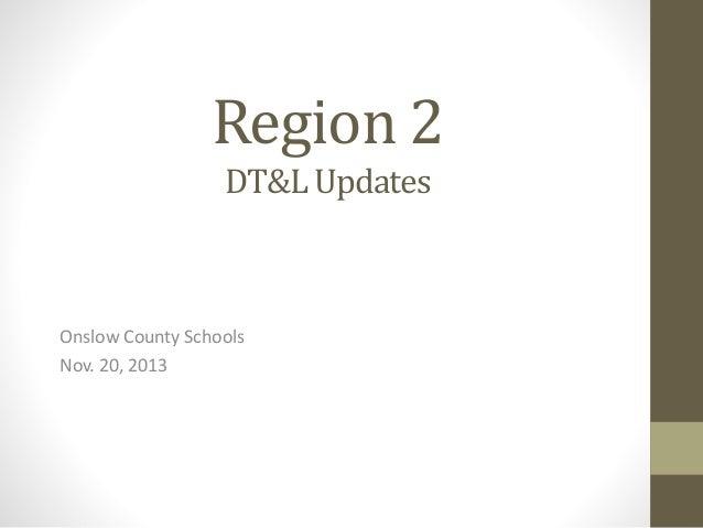 Region 2 DT&L Updates  Onslow County Schools Nov. 20, 2013