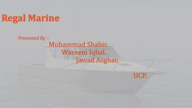 Regal Marine Presented By :  Muhammad Shabir. Waseem Iqbal. Jawad Asghar. UCP.