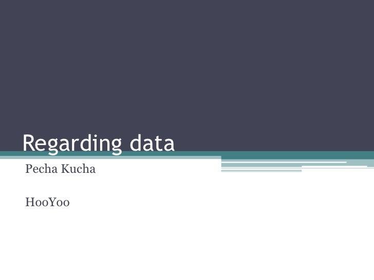 Regarding data<br />PechaKucha<br />HooYoo<br />