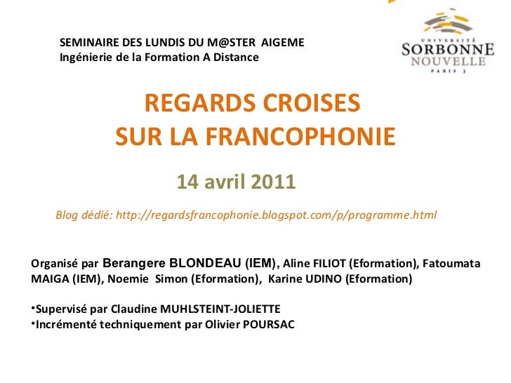 REGARDS CROISES  SUR LA FRANCOPHONIE SEMINAIRE DES LUNDIS DU M@STER  AIGEME  Ingénierie de la Formation A Distance <ul><li...