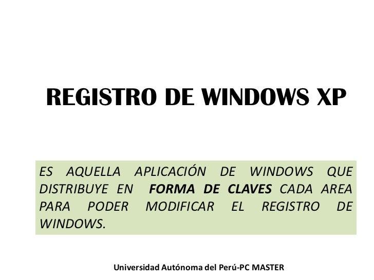 REGISTRO DE WINDOWS XP<br />ES AQUELLA APLICACIÓN DE WINDOWS QUE DISTRIBUYE EN  FORMA DE CLAVES CADA AREA PARA PODER MODIF...