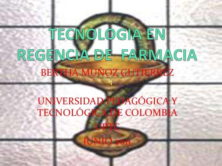 TECNOLOGIA EN REGENCIA DE  FARMACIA<br />BERTHA MUÑOZ GUTIERREZ<br />UNIVERSIDAD PEDAGÓGICA Y TECNOLÓGICA DE COLOMBIA <br ...