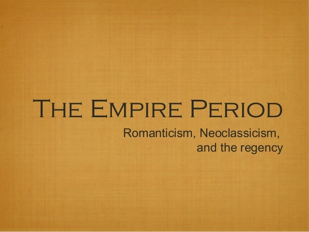 The Empire Period      Romanticism, Neoclassicism,                  and the regency