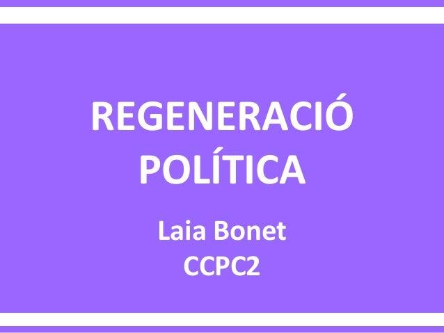 REGENERACIÓ POLÍTICA Laia Bonet CCPC2