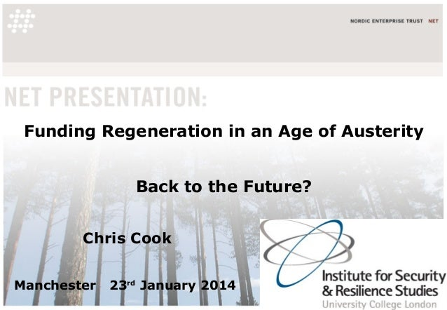 Funding Regeneration in an Age of Austerity Back to the Future? Chris Cook Manchester  23rd January 2014