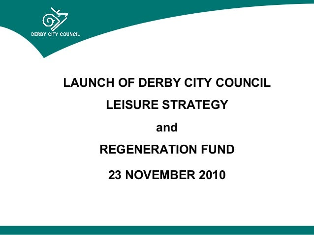 LAUNCH OF DERBY CITY COUNCIL LEISURE STRATEGY and REGENERATION FUND 23 NOVEMBER 2010