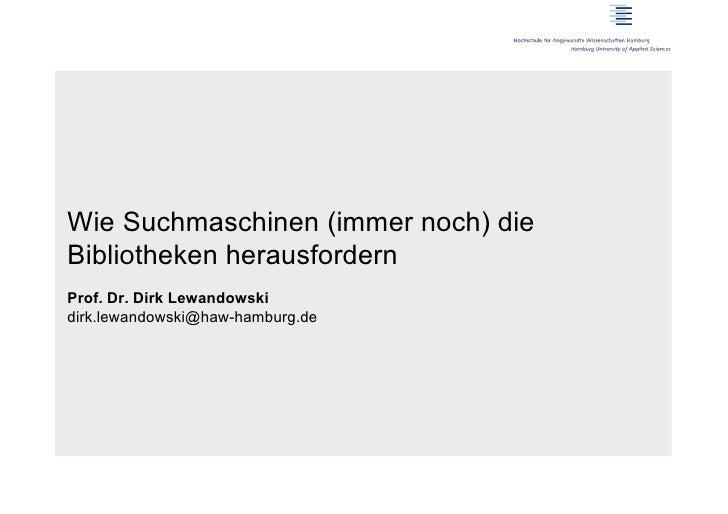 Wie Suchmaschinen (immer noch) dieBibliotheken herausfordernProf. Dr. Dirk Lewandowskidirk.lewandowski@haw-hamburg.de
