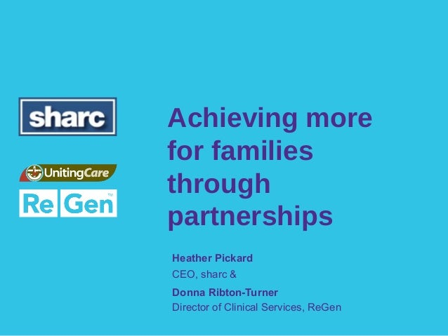 Achieving morefor familiesthroughpartnershipsHeather PickardCEO, sharc &Donna Ribton-TurnerDirector of Clinical Services, ...