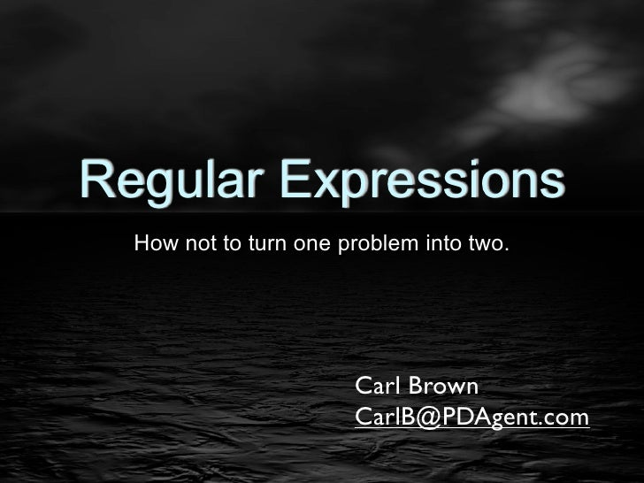 Regular Expressions  How not to turn one problem into two.                       Carl Brown                       CarlB@PD...