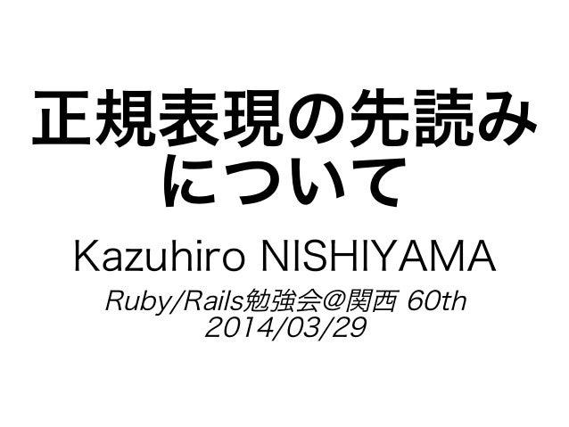正規表現の先読み について Kazuhiro�NISHIYAMA Ruby/Rails勉強会@関⻄�60th 2014/03/29