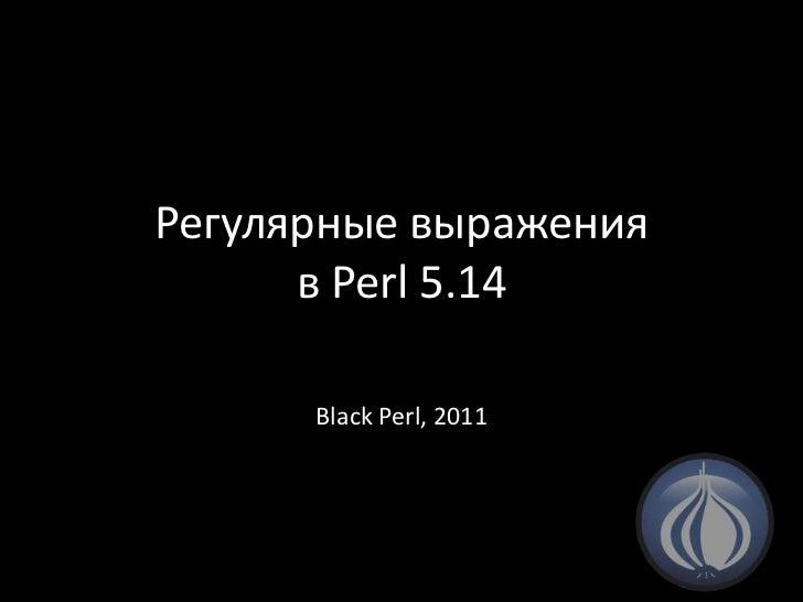Регулярные выраженияв Perl 5.14<br />Black Perl, 2011<br />
