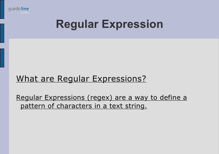 Regular Expression    What are Regular Expressions?  Regular Expressions (regex) are a way to define a  pattern of charact...
