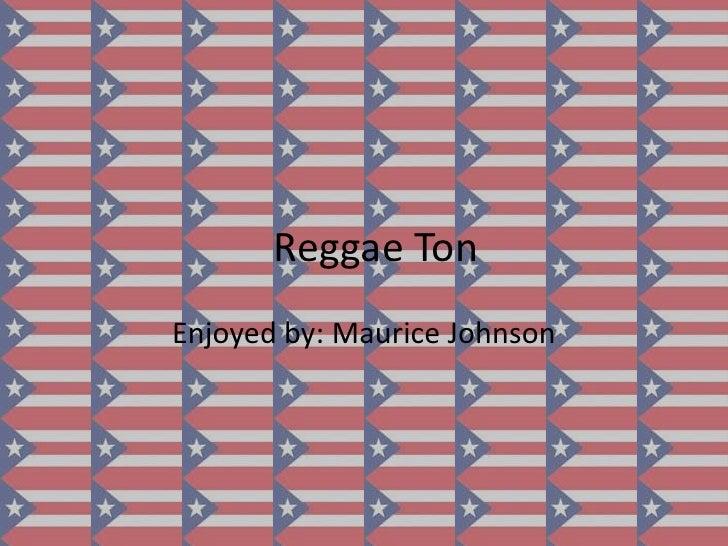 Reggae Ton<br />Enjoyed by: Maurice Johnson<br />
