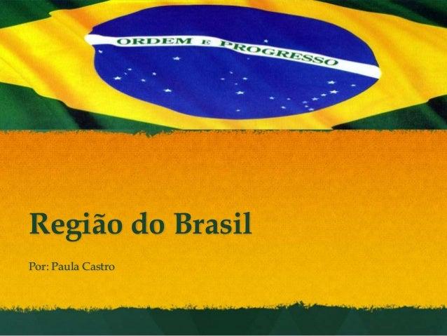 Região do Brasil Por: Paula Castro