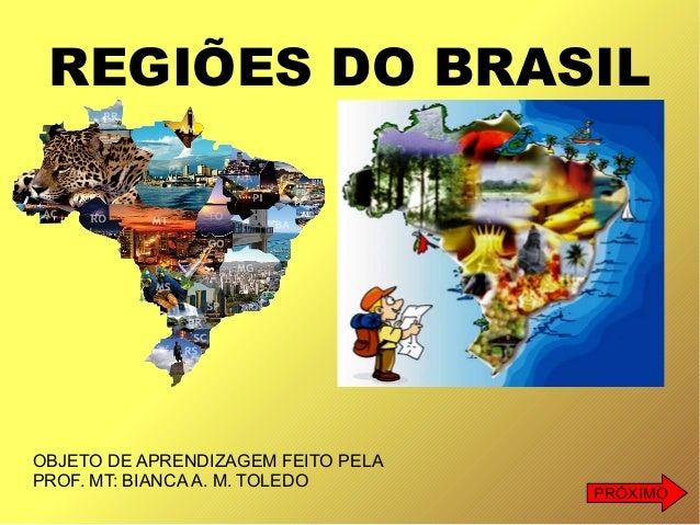 REGIÕES DO BRASIL OBJETO DE APRENDIZAGEM FEITO PELA PROF. MT: BIANCA A. M. TOLEDO PRÓXIMO