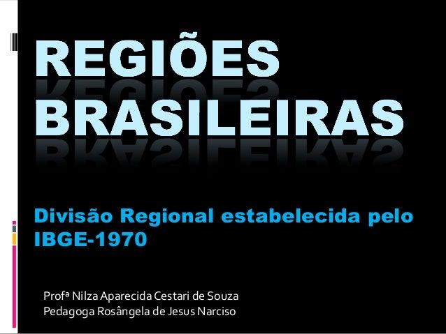 Divisão Regional estabelecida pelo IBGE-1970 Profª Nilza Aparecida Cestari de Souza Pedagoga Rosângela de Jesus Narciso