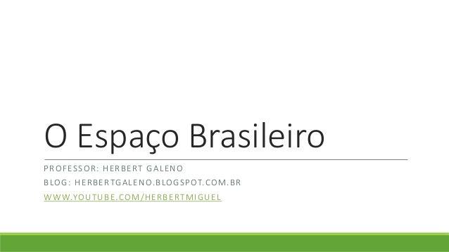 O Espaço Brasileiro PROFESSOR: HERBERT GALENO BLOG: HERBERTGALENO.BLOGSPOT.COM.BR WWW.YOUTUBE.COM/HERBERTMIGUEL