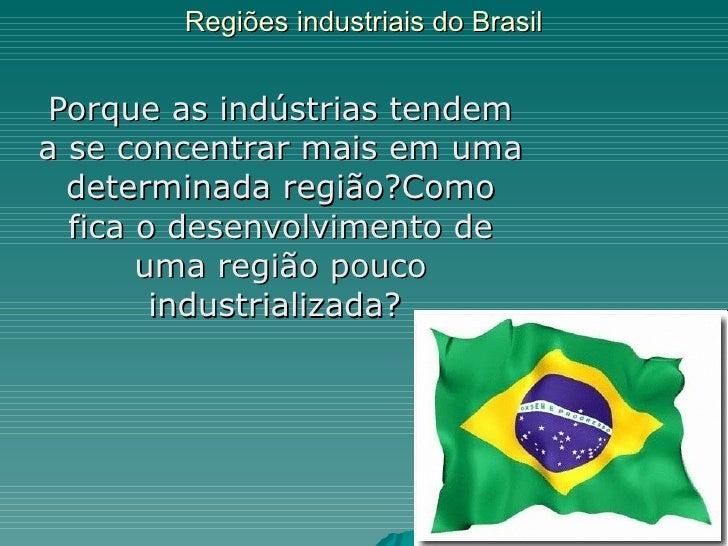 Regiões industriais do Brasil Porque as indústrias tendem a se concentrar mais em uma determinada região?Como fica o desen...