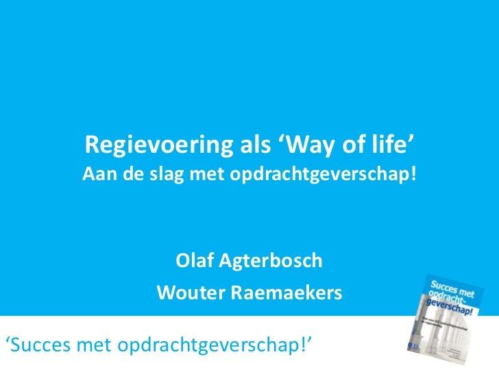 Regievoering als 'Way of life'        Aan de slag met opdrachtgeverschap!                Olaf Agterbosch               Wou...