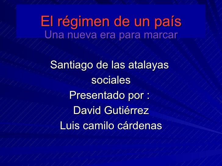 El régimen de un país Una nueva era para marcar Santiago de las atalayas  sociales Presentado por :  David Gutiérrez Luis ...