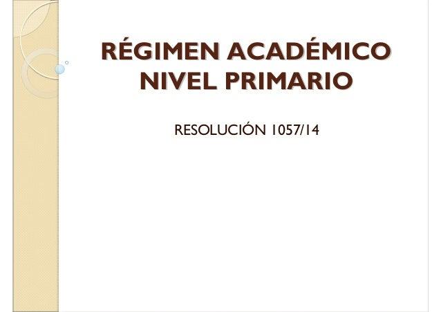 RRÉÉGGIIMMEENN AACCAADDÉÉMMIICCOO  NNIIVVEELL PPRRIIMMAARRIIOO  RESOLUCIÓN 1057/14