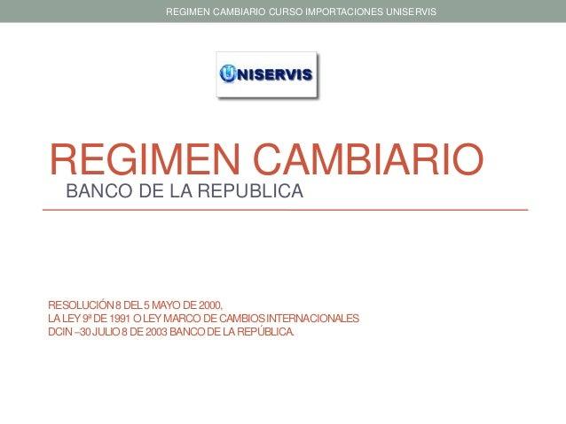 REGIMEN CAMBIARIO CURSO IMPORTACIONES UNISERVIS  REGIMEN CAMBIARIO BANCO DE LA REPUBLICA  RESOLUCIÓN 8 DEL 5 MAYO DE 2000,...