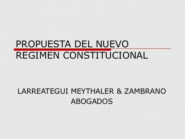 PROPUESTA DEL NUEVO REGIMEN CONSTITUCIONAL LARREATEGUI MEYTHALER & ZAMBRANO ABOGADOS