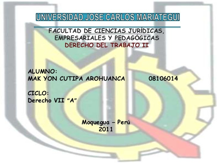 UNIVERSIDAD JOSE CARLOS MARIATEGUI<br />FACULTAD DE CIENCIAS JURÍDICAS, EMPRESARIALES Y PEDAGÓGICAS<br />DERECHO DEL TRABA...