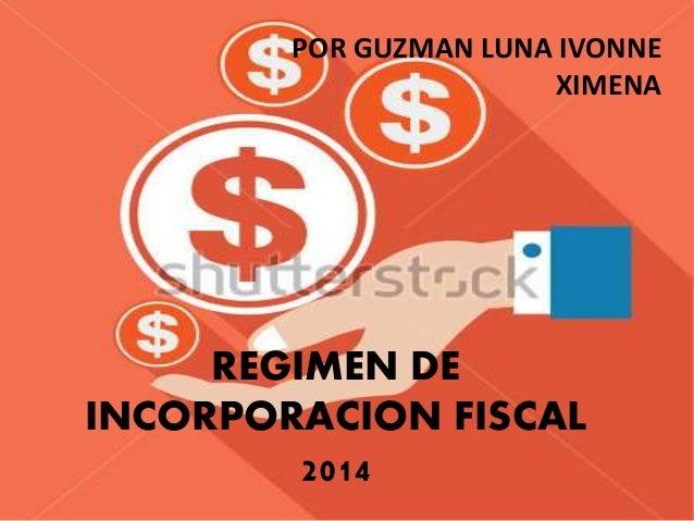 POR GUZMAN LUNA IVONNE  REGIMEN DE  INCORPORACION FISCAL  2014  XIMENA