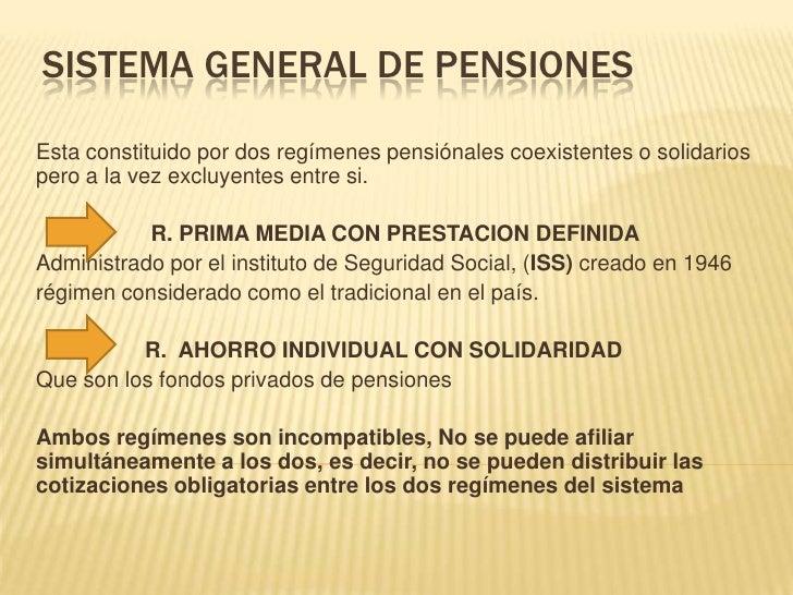 SISTEMA GENERAL DE PENSIONESEsta constituido por dos regímenes pensiónales coexistentes o solidariospero a la vez excluyen...