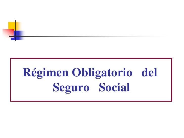 Régimen Obligatorio del      Seguro Social
