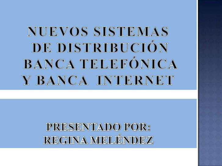 NUEVOS SISTEMAS<br /> DE DISTRIBUCIÓN<br /> BANCA TELEFÓNICA <br />Y BANCA  INTERNET<br />PRESENTADO POR:  <br />REGINA ME...