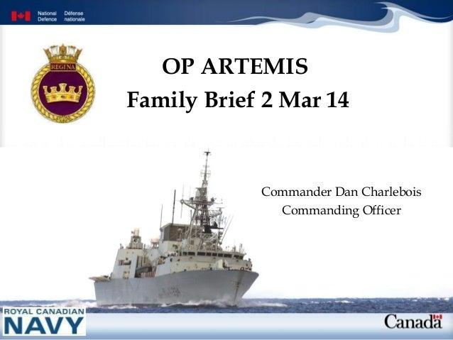 OP ARTEMIS Family Brief 2 Mar 14  Commander Dan Charlebois Commanding Officer