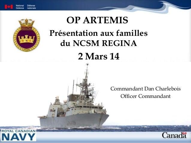 OP ARTEMIS Présentation aux familles du NCSM REGINA  2 Mars 14 Commandant Dan Charlebois Officer Commandant