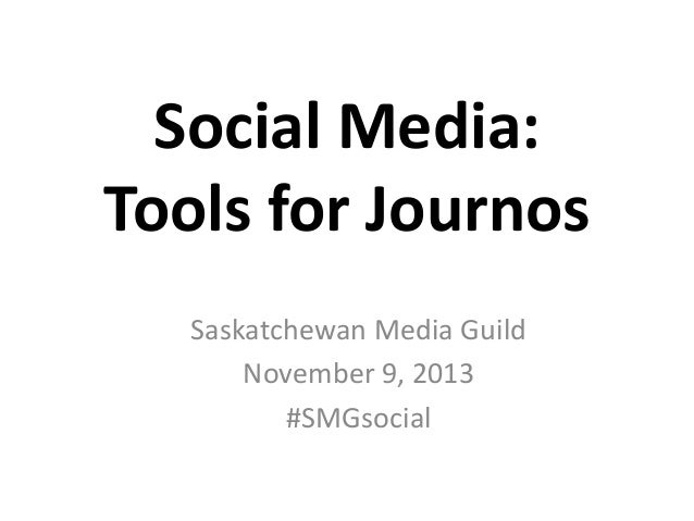 Social Media: Tools for Journos Saskatchewan Media Guild November 9, 2013 #SMGsocial