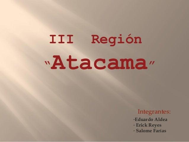 """III    Región""""   Atacama""""            Integrantes:           -Eduardo Aldea           - Erick Reyes           - Salome Farías"""