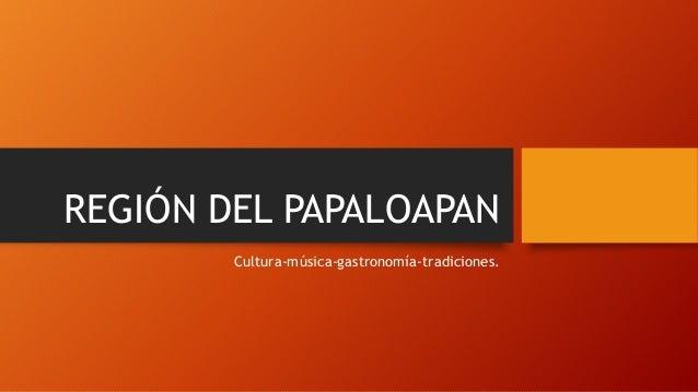 REGIÓN DEL PAPALOAPAN  Cultura-música-gastronomía-tradiciones.