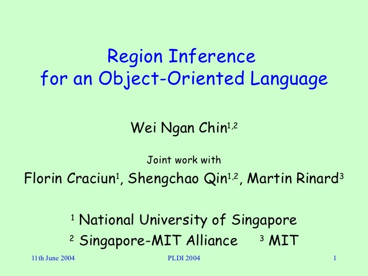 Region Inference  for an Object-Oriented Language Wei Ngan Chin 1,2 Joint work with Florin Craciun 1 , Shengchao Qin 1,2 ,...
