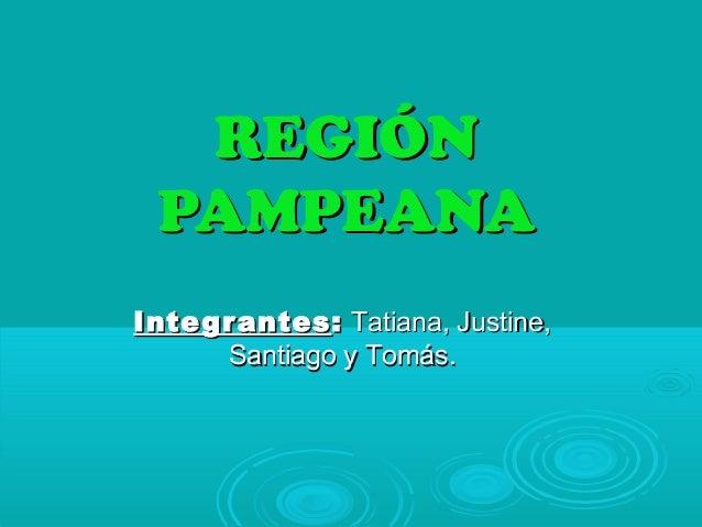 REGIÓNREGIÓN PAMPEANAPAMPEANA IntegrantesIntegrantes :: Tatiana, Justine,Tatiana, Justine, Santiago y Tomás.Santiago y Tom...